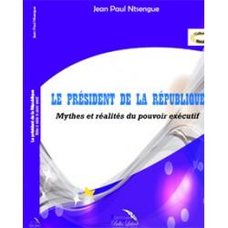 Le Président de la République : mythes et réalités du pouvoir exécutif de Jean Paul Ntsengue