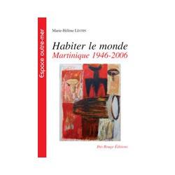 Habiter le monde Martinique 1946-2006, de Marie-Hélène Léotin : Table of contents